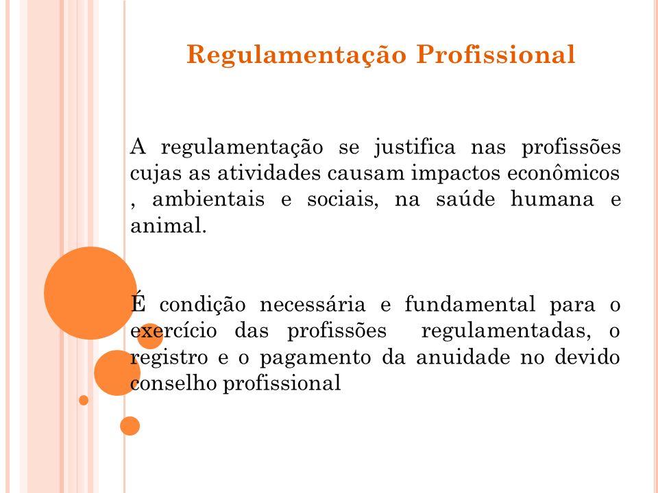 Regulamentação Profissional A regulamentação se justifica nas profissões cujas as atividades causam impactos econômicos, ambientais e sociais, na saúd
