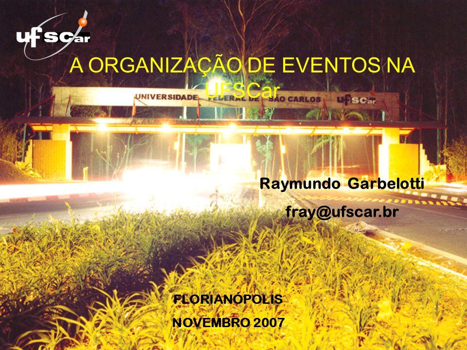 A ORGANIZAÇÃO DE EVENTOS NA UFSCar FLORIANÓPOLIS NOVEMBRO 2007 Raymundo Garbelotti fray@ufscar.br