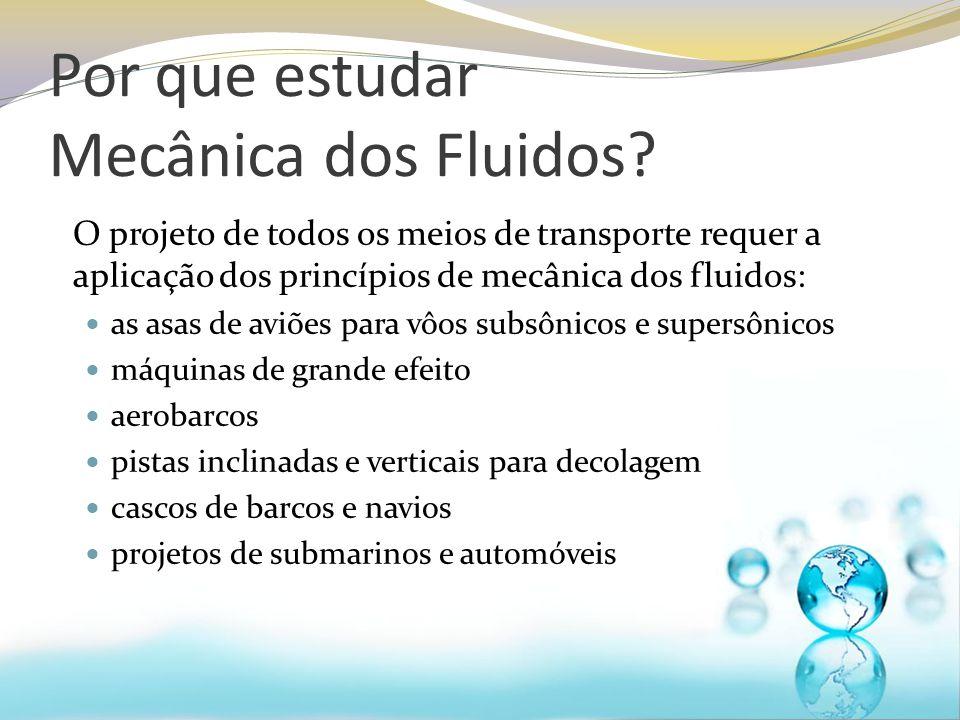 Por que estudar Mecânica dos Fluidos? O projeto de todos os meios de transporte requer a aplicação dos princípios de mecânica dos fluidos: as asas de