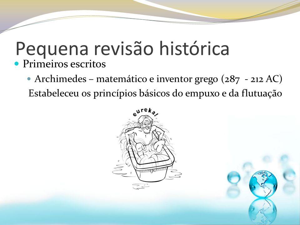 Pequena revisão histórica Primeiros escritos Archimedes – matemático e inventor grego (287 - 212 AC) Estabeleceu os princípios básicos do empuxo e da