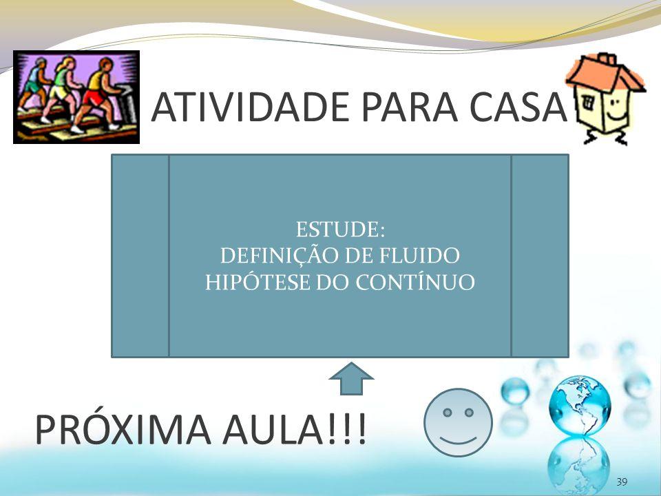 ATIVIDADE PARA CASA 39 ESTUDE: DEFINIÇÃO DE FLUIDO HIPÓTESE DO CONTÍNUO PRÓXIMA AULA!!!