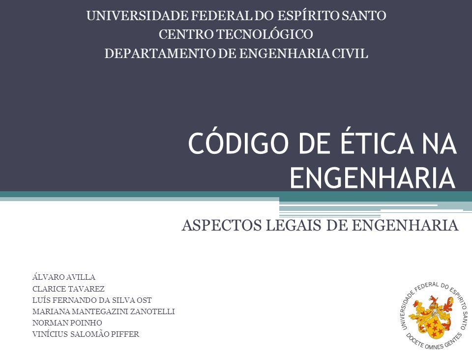 CÓDIGO DE ÉTICA NA ENGENHARIA ASPECTOS LEGAIS DE ENGENHARIA UNIVERSIDADE FEDERAL DO ESPÍRITO SANTO CENTRO TECNOLÓGICO DEPARTAMENTO DE ENGENHARIA CIVIL