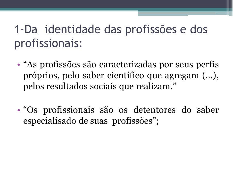 1-Da identidade das profissões e dos profissionais: As profissões são caracterizadas por seus perfis próprios, pelo saber científico que agregam (…),