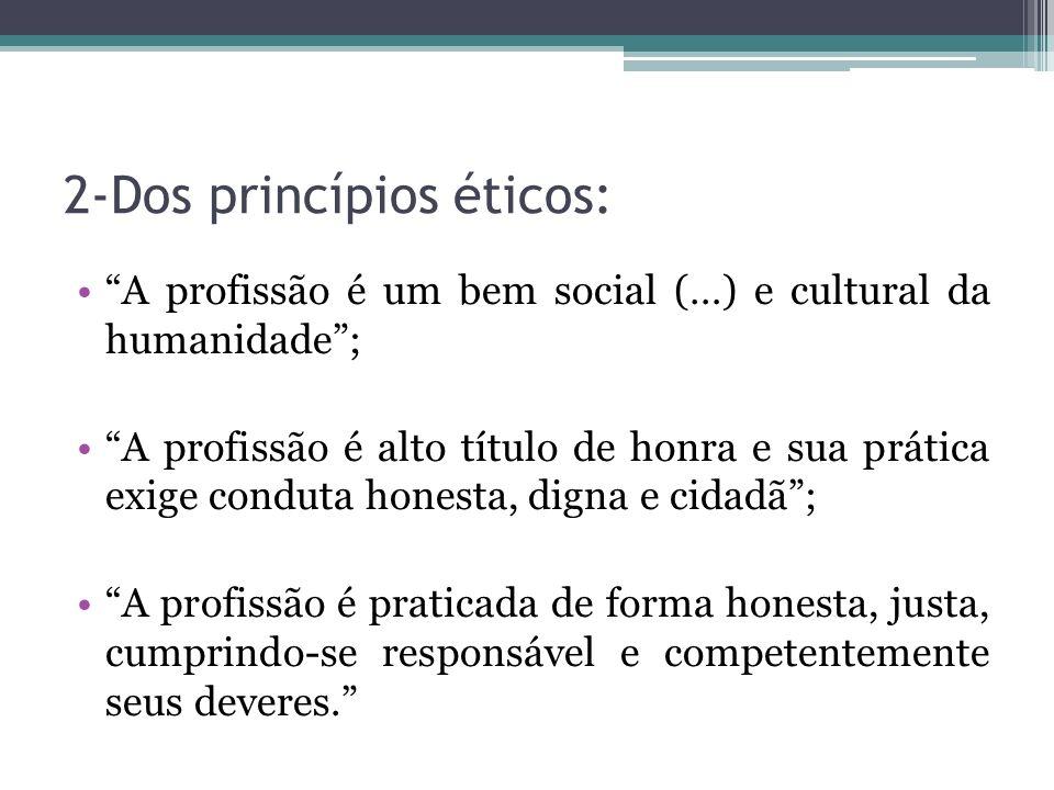 2-Dos princípios éticos: A profissão é um bem social (…) e cultural da humanidade; A profissão é alto título de honra e sua prática exige conduta hone