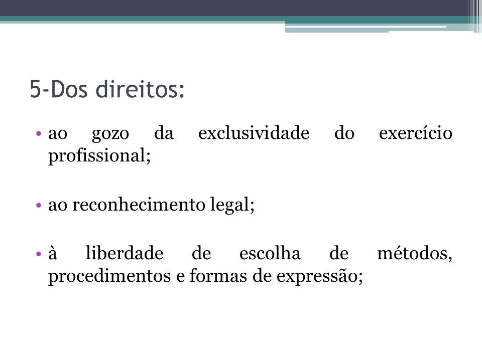 5-Dos direitos: ao gozo da exclusividade do exercício profissional; ao reconhecimento legal; à liberdade de escolha de métodos, procedimentos e formas