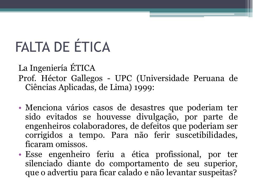 FALTA DE ÉTICA La Ingeniería ÉTICA Prof. Héctor Gallegos - UPC (Universidade Peruana de Ciências Aplicadas, de Lima) 1999: Menciona vários casos de de
