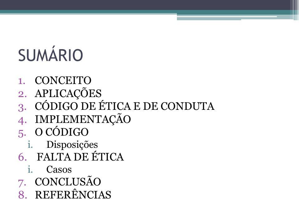 SUMÁRIO 1.CONCEITO 2.APLICAÇÕES 3.CÓDIGO DE ÉTICA E DE CONDUTA 4.IMPLEMENTAÇÃO 5.O CÓDIGO i.Disposições 6.FALTA DE ÉTICA i.Casos 7.CONCLUSÃO 8.REFERÊN