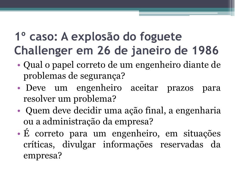 1º caso: A explosão do foguete Challenger em 26 de janeiro de 1986 Qual o papel correto de um engenheiro diante de problemas de segurança? Deve um eng