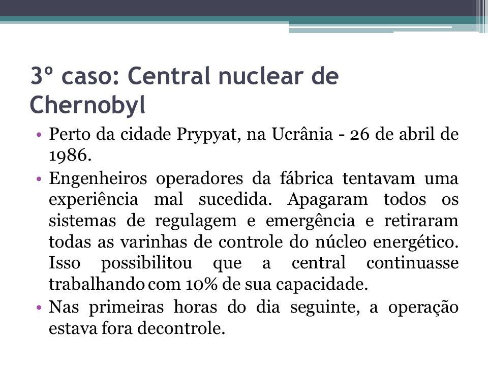 3º caso: Central nuclear de Chernobyl Perto da cidade Prypyat, na Ucrânia - 26 de abril de 1986. Engenheiros operadores da fábrica tentavam uma experi
