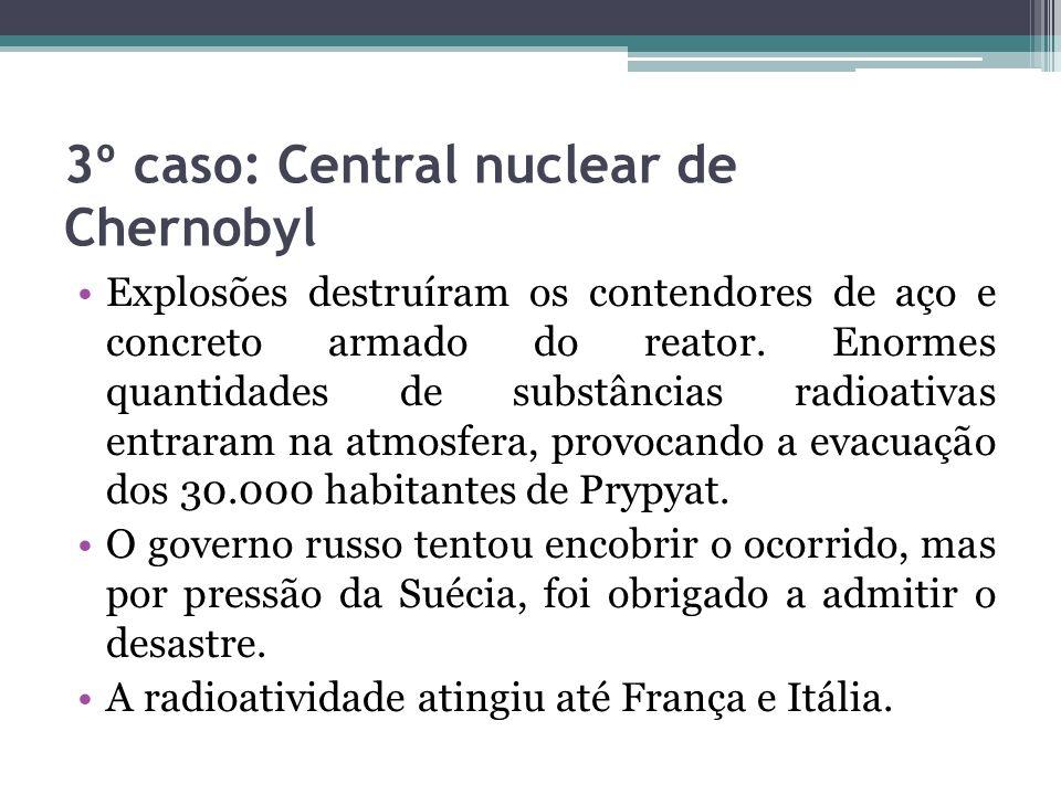 3º caso: Central nuclear de Chernobyl Explosões destruíram os contendores de aço e concreto armado do reator. Enormes quantidades de substâncias radio