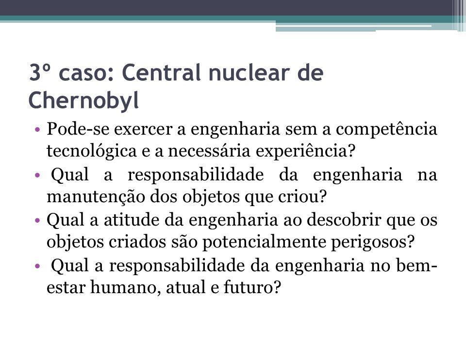 3º caso: Central nuclear de Chernobyl Pode-se exercer a engenharia sem a competência tecnológica e a necessária experiência? Qual a responsabilidade d