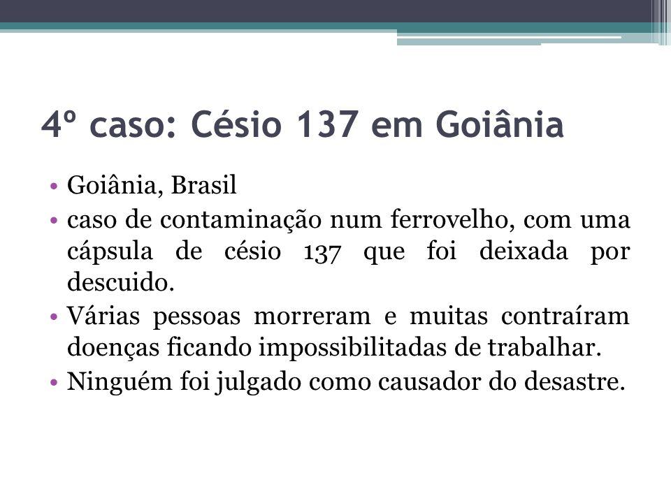 4º caso: Césio 137 em Goiânia Goiânia, Brasil caso de contaminação num ferrovelho, com uma cápsula de césio 137 que foi deixada por descuido. Várias p