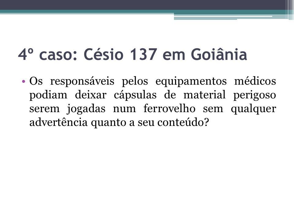 4º caso: Césio 137 em Goiânia Os responsáveis pelos equipamentos médicos podiam deixar cápsulas de material perigoso serem jogadas num ferrovelho sem