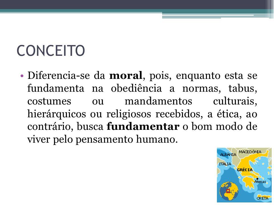 CONCEITO Diferencia-se da moral, pois, enquanto esta se fundamenta na obediência a normas, tabus, costumes ou mandamentos culturais, hierárquicos ou r