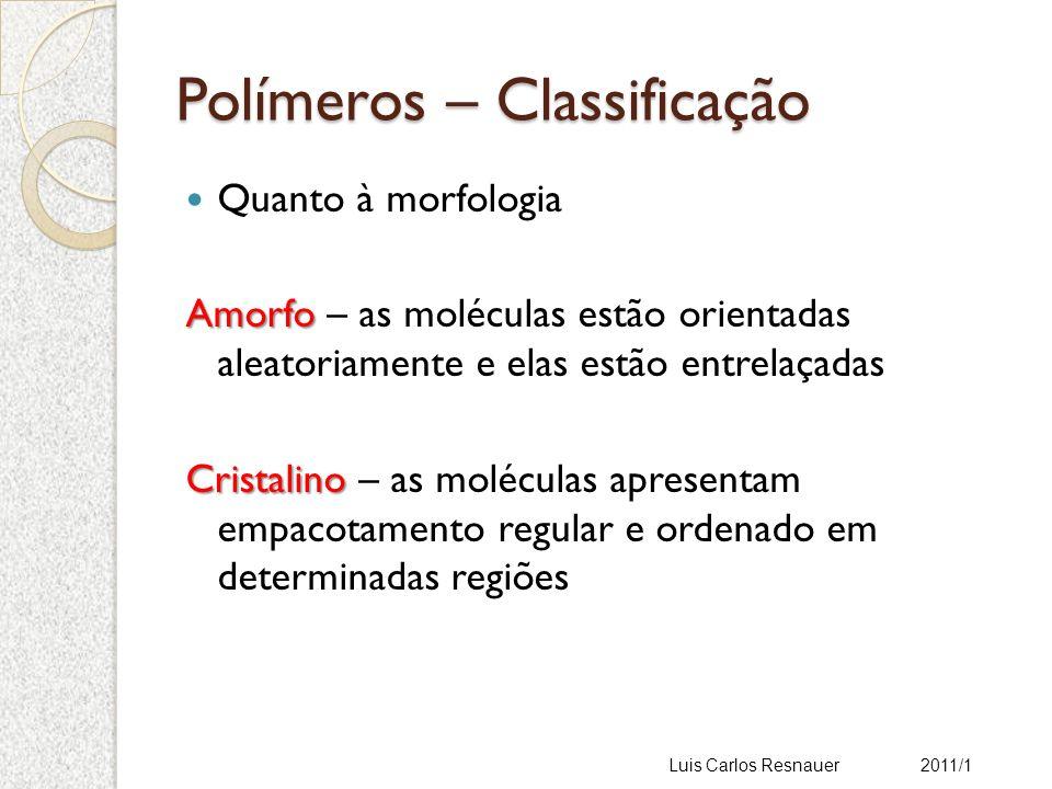 Polímeros – Classificação Quanto à morfologia Amorfo Amorfo – as moléculas estão orientadas aleatoriamente e elas estão entrelaçadas Cristalino Cristalino – as moléculas apresentam empacotamento regular e ordenado em determinadas regiões Luis Carlos Resnauer 2011/1