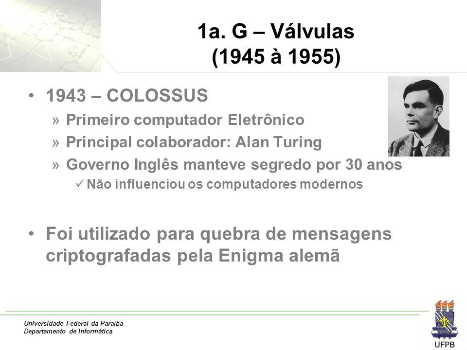 Universidade Federal da Paraíba Departamento de Informática 1a. G – Válvulas (1945 à 1955) 1943 – COLOSSUS »Primeiro computador Eletrônico »Principal