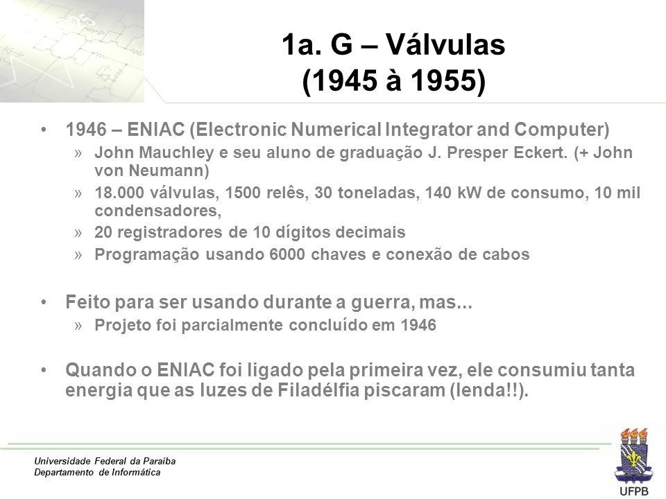 Universidade Federal da Paraíba Departamento de Informática 1a. G – Válvulas (1945 à 1955) 1946 – ENIAC (Electronic Numerical Integrator and Computer)
