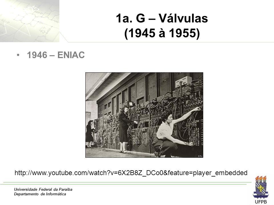 Universidade Federal da Paraíba Departamento de Informática 1a. G – Válvulas (1945 à 1955) 1946 – ENIAC http://www.youtube.com/watch?v=6X2B8Z_DCo0&fea