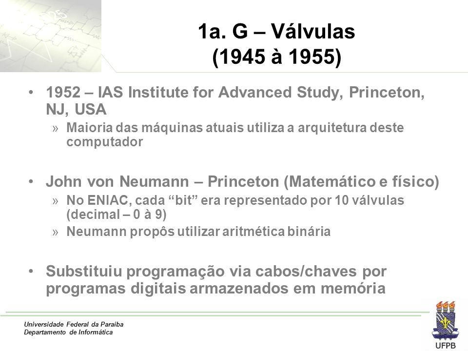 Universidade Federal da Paraíba Departamento de Informática 1a. G – Válvulas (1945 à 1955) 1952 – IAS Institute for Advanced Study, Princeton, NJ, USA
