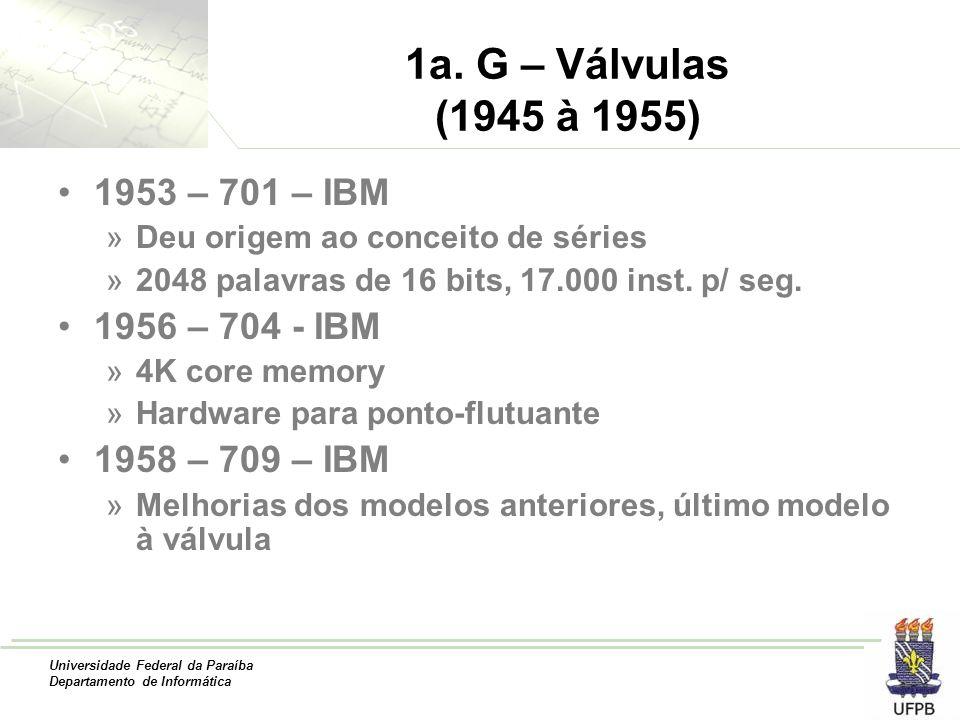 Universidade Federal da Paraíba Departamento de Informática 1a. G – Válvulas (1945 à 1955) 1953 – 701 – IBM »Deu origem ao conceito de séries »2048 pa