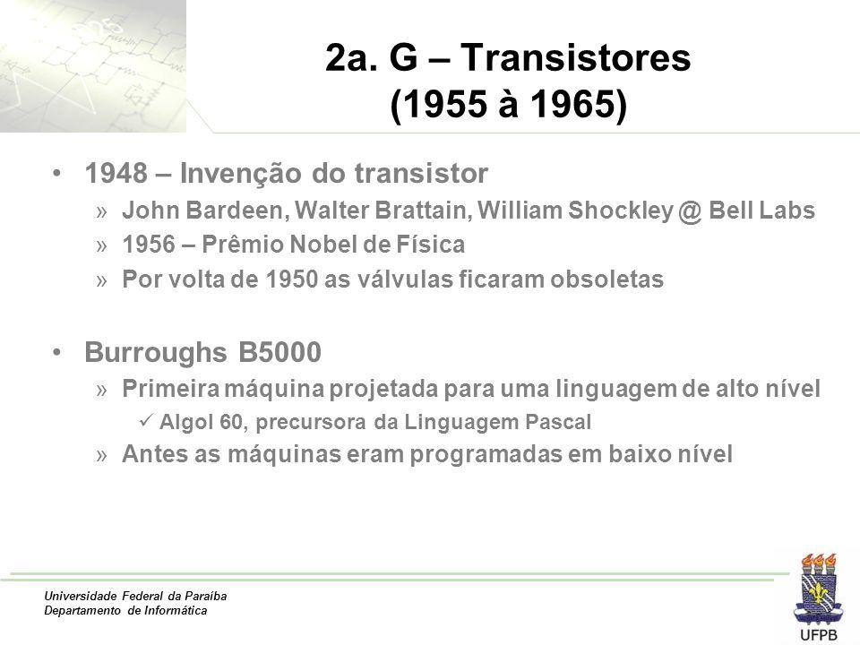 Universidade Federal da Paraíba Departamento de Informática 2a. G – Transistores (1955 à 1965) 1948 – Invenção do transistor »John Bardeen, Walter Bra
