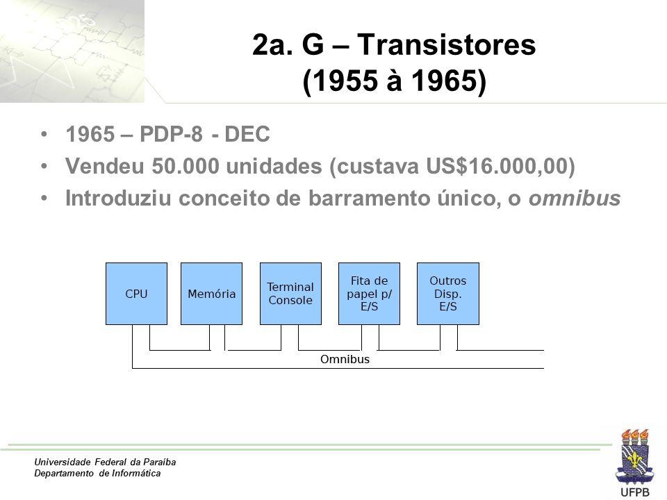 Universidade Federal da Paraíba Departamento de Informática 2a. G – Transistores (1955 à 1965) 1965 – PDP-8 - DEC Vendeu 50.000 unidades (custava US$1