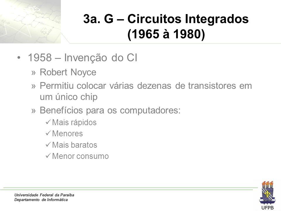 Universidade Federal da Paraíba Departamento de Informática 3a. G – Circuitos Integrados (1965 à 1980) 1958 – Invenção do CI »Robert Noyce »Permitiu c