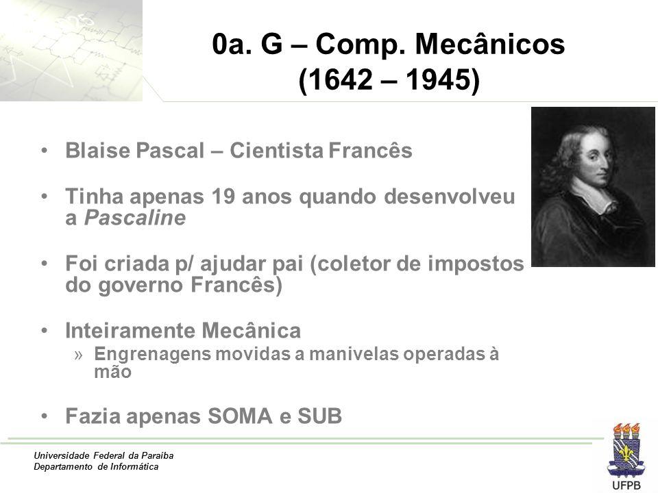 Universidade Federal da Paraíba Departamento de Informática 0a. G – Comp. Mecânicos (1642 – 1945) Blaise Pascal – Cientista Francês Tinha apenas 19 an