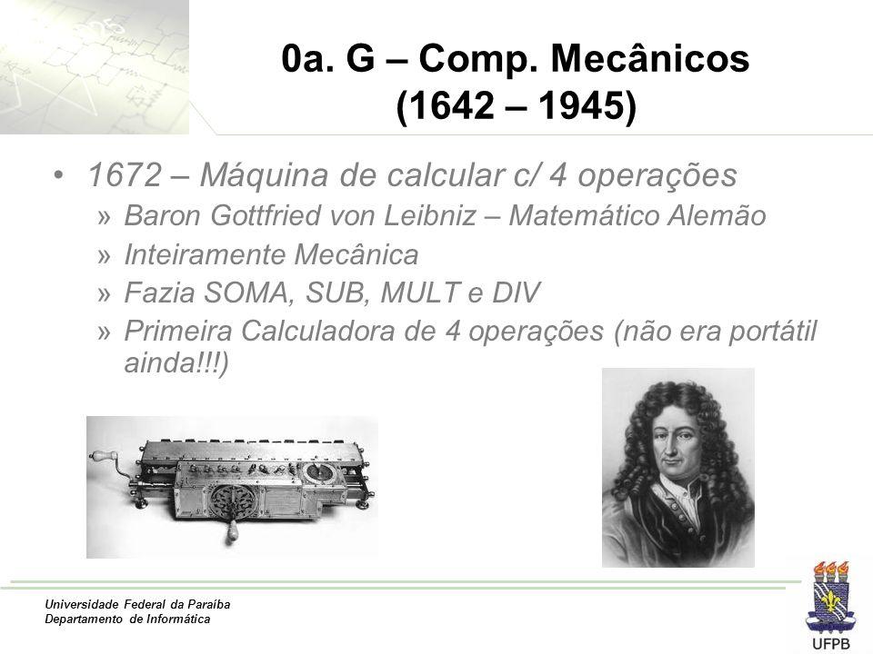 Universidade Federal da Paraíba Departamento de Informática 0a. G – Comp. Mecânicos (1642 – 1945) 1672 – Máquina de calcular c/ 4 operações »Baron Got