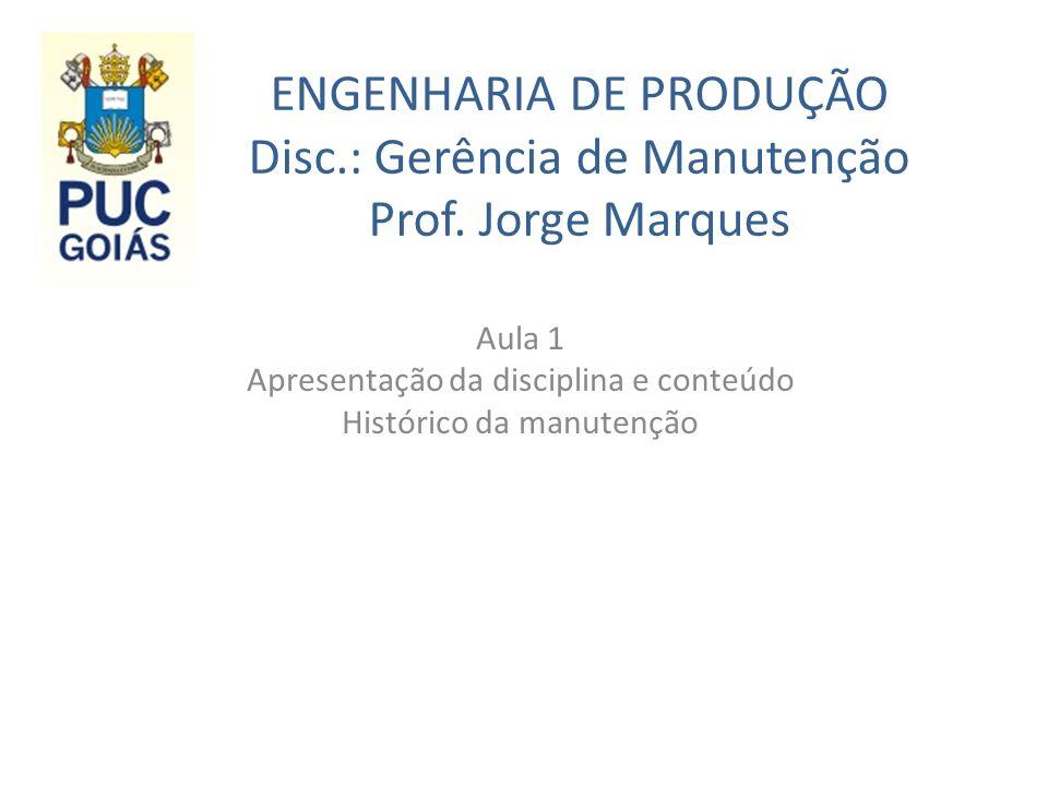 ENGENHARIA DE PRODUÇÃO Disc.: Gerência de Manutenção Prof. Jorge Marques Aula 1 Apresentação da disciplina e conteúdo Histórico da manutenção