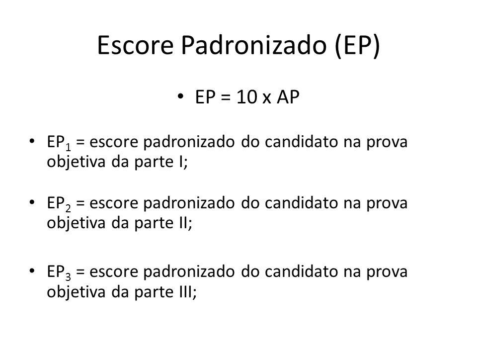 Escore Padronizado (EP) EP = 10 x AP EP 1 = escore padronizado do candidato na prova objetiva da parte I; EP 2 = escore padronizado do candidato na pr