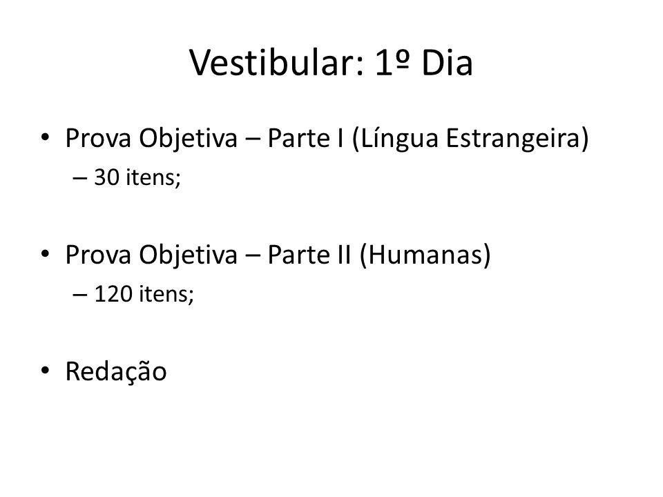 Vestibular: 1º Dia Prova Objetiva – Parte I (Língua Estrangeira) – 30 itens; Prova Objetiva – Parte II (Humanas) – 120 itens; Redação