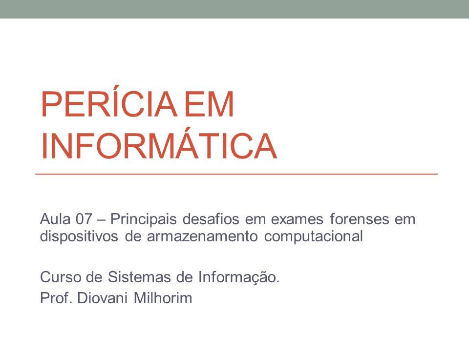 PERÍCIA EM INFORMÁTICA Aula 07 – Principais desafios em exames forenses em dispositivos de armazenamento computacional Curso de Sistemas de Informação