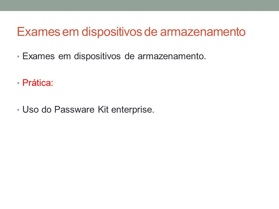Exames em dispositivos de armazenamento Exames em dispositivos de armazenamento. Prática: Uso do Passware Kit enterprise.