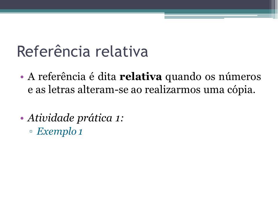 Referência relativa A referência é dita relativa quando os números e as letras alteram-se ao realizarmos uma cópia. Atividade prática 1: Exemplo 1