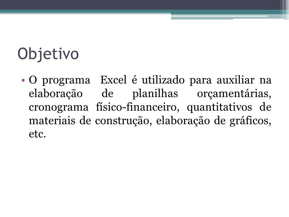 Objetivo O programa Excel é utilizado para auxiliar na elaboração de planilhas orçamentárias, cronograma físico-financeiro, quantitativos de materiais