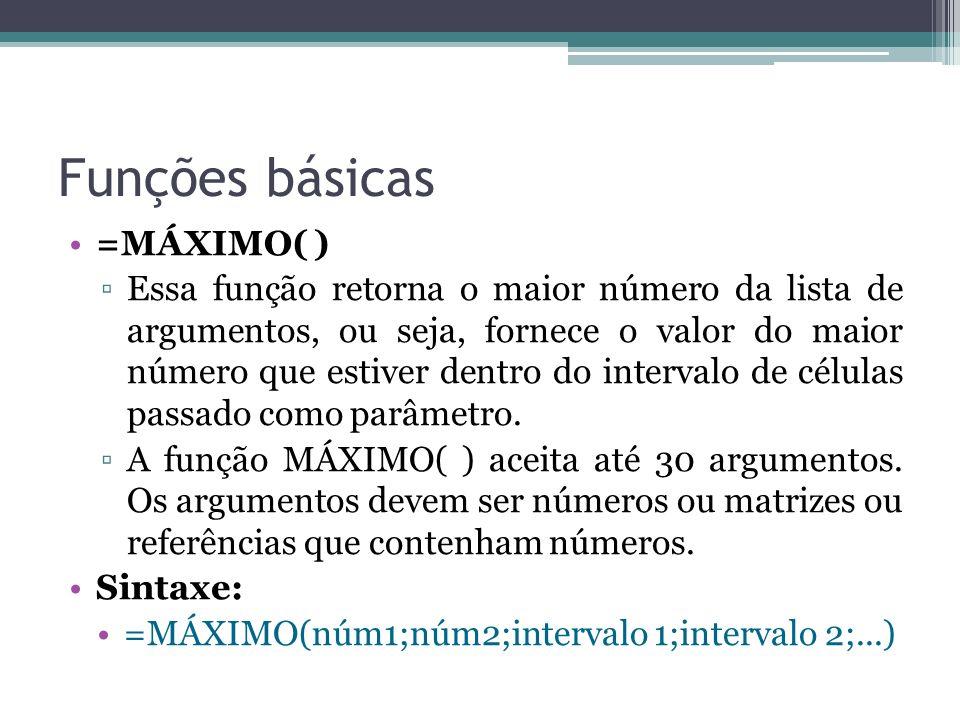 Funções básicas =MÁXIMO( ) Essa função retorna o maior número da lista de argumentos, ou seja, fornece o valor do maior número que estiver dentro do i