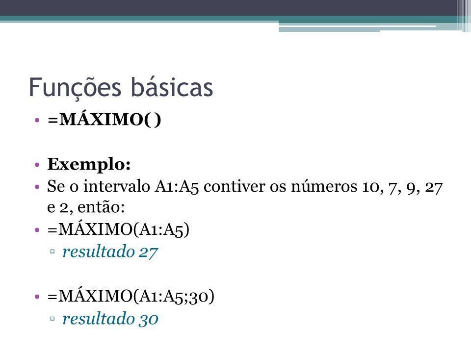 Funções básicas =MÁXIMO( ) Exemplo: Se o intervalo A1:A5 contiver os números 10, 7, 9, 27 e 2, então: =MÁXIMO(A1:A5) resultado 27 =MÁXIMO(A1:A5;30) re
