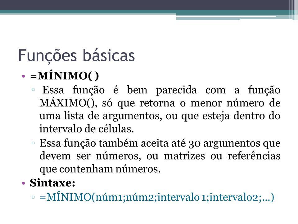 Funções básicas =MÍNIMO( ) Essa função é bem parecida com a função MÁXIMO(), só que retorna o menor número de uma lista de argumentos, ou que esteja d