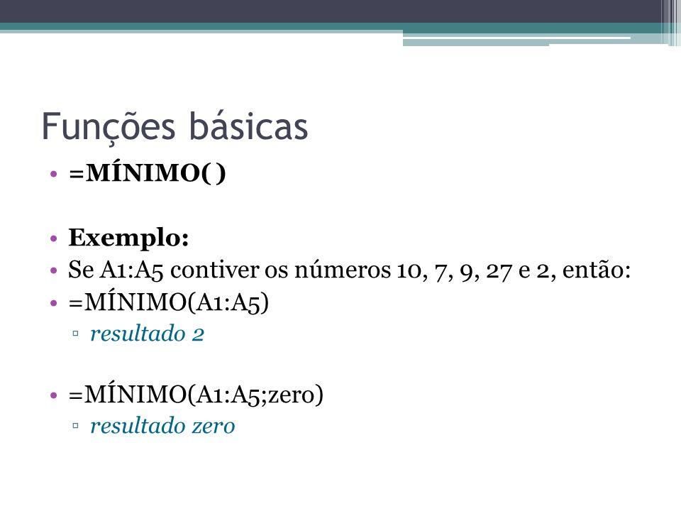 Funções básicas =MÍNIMO( ) Exemplo: Se A1:A5 contiver os números 10, 7, 9, 27 e 2, então: =MÍNIMO(A1:A5) resultado 2 =MÍNIMO(A1:A5;zero) resultado zer