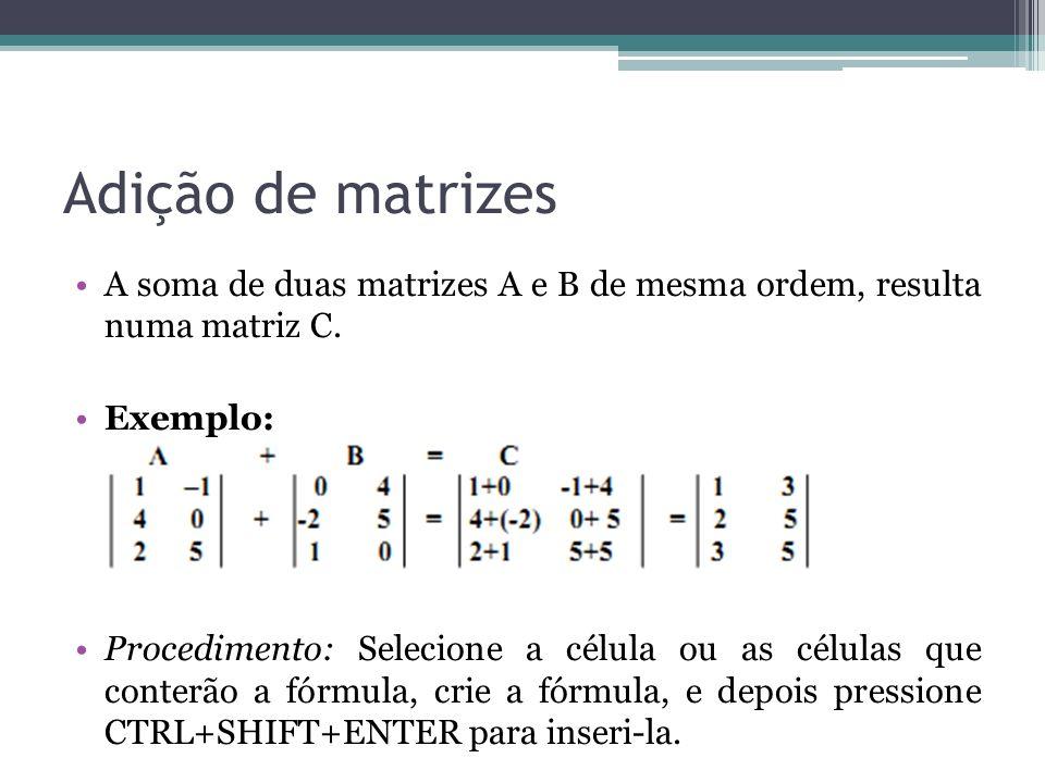 Adição de matrizes A soma de duas matrizes A e B de mesma ordem, resulta numa matriz C. Exemplo: Procedimento: Selecione a célula ou as células que co