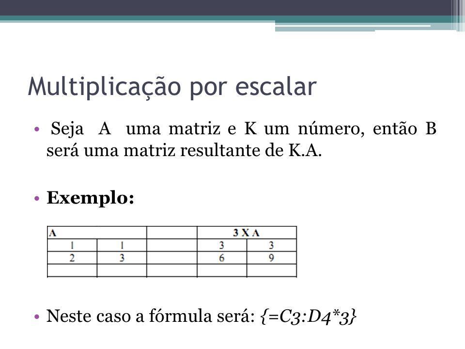 Multiplicação por escalar Seja A uma matriz e K um número, então B será uma matriz resultante de K.A. Exemplo: Neste caso a fórmula será: {=C3:D4*3}