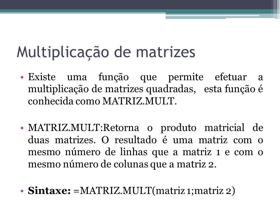 Multiplicação de matrizes Existe uma função que permite efetuar a multiplicação de matrizes quadradas, esta função é conhecida como MATRIZ.MULT. MATRI