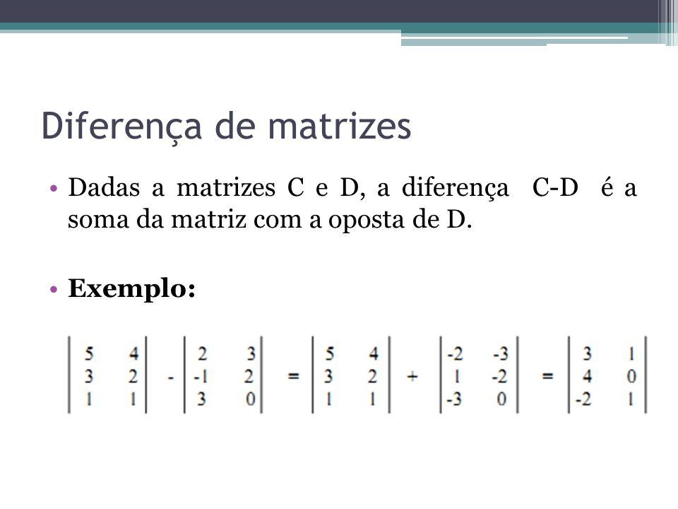 Diferença de matrizes Dadas a matrizes C e D, a diferença C-D é a soma da matriz com a oposta de D. Exemplo: