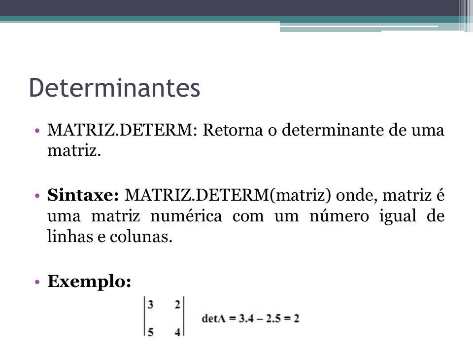 Determinantes MATRIZ.DETERM: Retorna o determinante de uma matriz. Sintaxe: MATRIZ.DETERM(matriz) onde, matriz é uma matriz numérica com um número igu