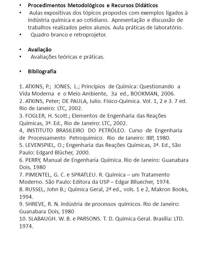 Procedimentos Metodológicos e Recursos Didáticos Aulas expositivas dos tópicos propostos com exemplos ligados à indústria química e ao cotidiano.