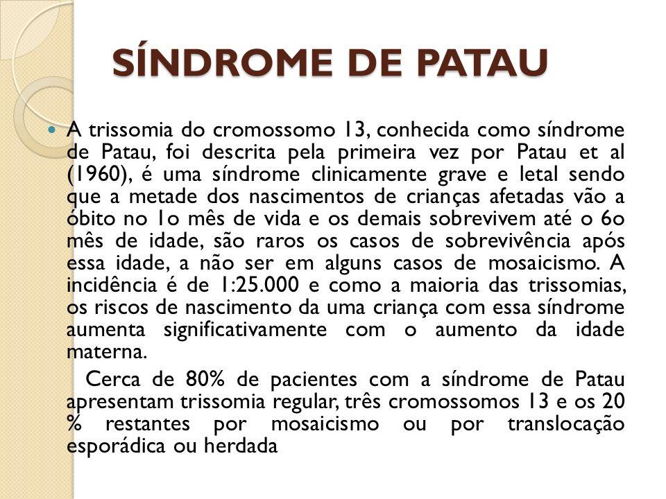 SÍNDROME DE PATAU A trissomia do cromossomo 13, conhecida como síndrome de Patau, foi descrita pela primeira vez por Patau et al (1960), é uma síndrome clinicamente grave e letal sendo que a metade dos nascimentos de crianças afetadas vão a óbito no 1o mês de vida e os demais sobrevivem até o 6o mês de idade, são raros os casos de sobrevivência após essa idade, a não ser em alguns casos de mosaicismo.