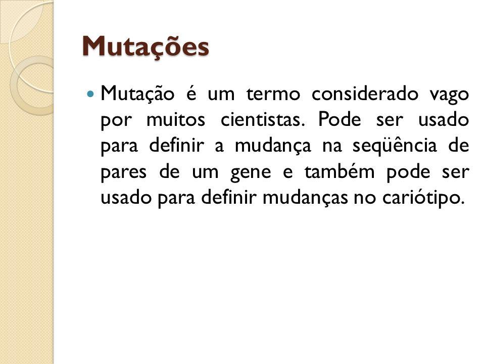 Mutações Mutação é um termo considerado vago por muitos cientistas. Pode ser usado para definir a mudança na seqüência de pares de um gene e também po