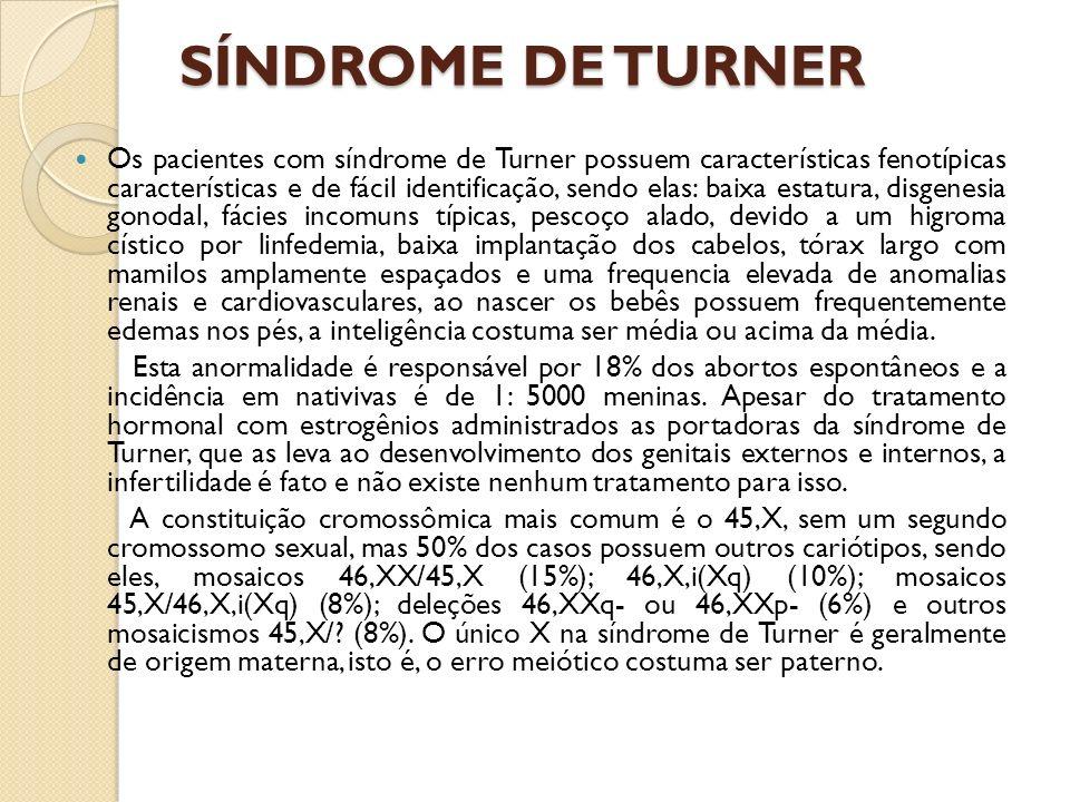 SÍNDROME DE TURNER Os pacientes com síndrome de Turner possuem características fenotípicas características e de fácil identificação, sendo elas: baixa estatura, disgenesia gonodal, fácies incomuns típicas, pescoço alado, devido a um higroma cístico por linfedemia, baixa implantação dos cabelos, tórax largo com mamilos amplamente espaçados e uma frequencia elevada de anomalias renais e cardiovasculares, ao nascer os bebês possuem frequentemente edemas nos pés, a inteligência costuma ser média ou acima da média.
