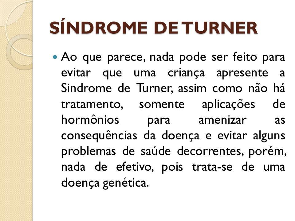 Ao que parece, nada pode ser feito para evitar que uma criança apresente a Sindrome de Turner, assim como não há tratamento, somente aplicações de hormônios para amenizar as consequências da doença e evitar alguns problemas de saúde decorrentes, porém, nada de efetivo, pois trata-se de uma doença genética.